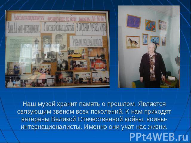 Наш музей хранит память о прошлом. Является связующим звеном всех поколений. К нам приходят ветераны Великой Отечественной войны, воины-интернационалисты. Именно они учат нас жизни.