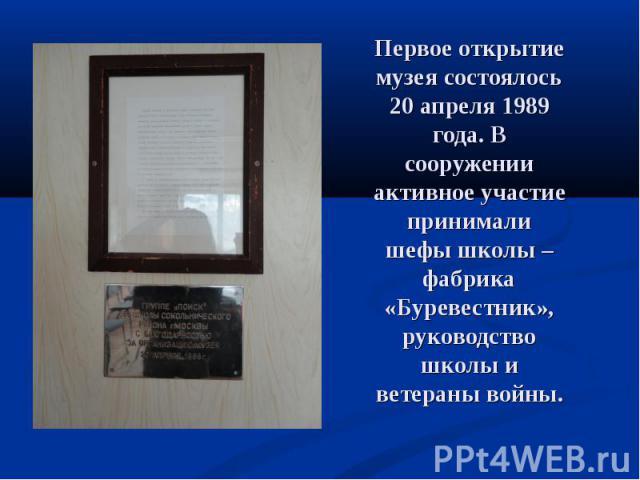 Первое открытие музея состоялось 20 апреля 1989 года. В сооружении активное участие принимали шефы школы – фабрика «Буревестник», руководство школы и ветераны войны.