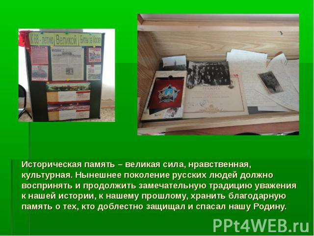 Историческая память – великая сила, нравственная, культурная. Нынешнее поколение русских людей должно воспринять и продолжить замечательную традицию уважения к нашей истории, к нашему прошлому, хранить благодарную память о тех, кто доблестно защищал…