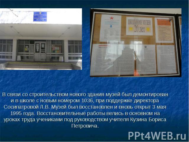 В связи со строительством нового здания музей был демонтирован и в школе с новым номером 1036, при поддержке директора Сосипатровой Л.В. Музей был восстановлен и вновь открыт 3 мая 1995 года. Восстановительные работы велись в основном на уроках труд…