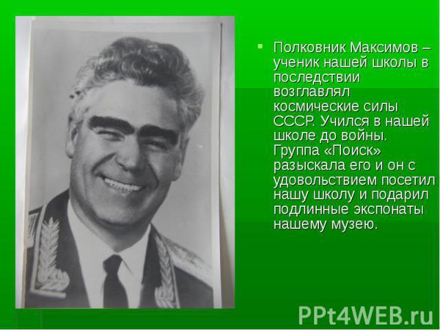 Полковник Максимов – ученик нашей школы в последствии возглавлял космические силы СССР. Учился в нашей школе до войны. Группа «Поиск» разыскала его и он с удовольствием посетил нашу школу и подарил подлинные экспонаты нашему музею.