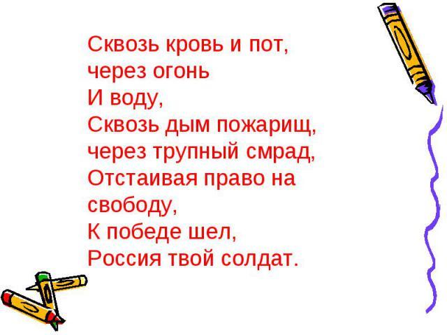Сквозь кровь и пот, через огонь И воду, Сквозь дым пожарищ, через трупный смрад, Отстаивая право на свободу, К победе шел, Россия твой солдат.