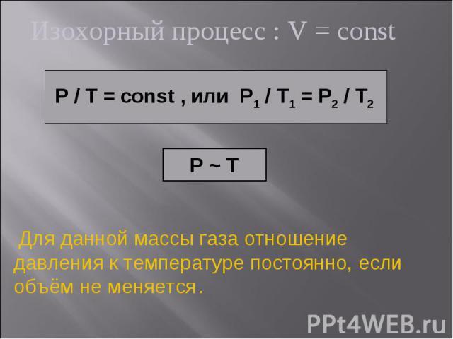 Изохорный процесс : V = const P / T = const , или P1 / T1 = P2 / T2 P ~ T Для данной массы газа отношение давления к температуре постоянно, если объём не меняется .