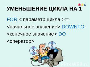 УМЕНЬШЕНИЕ ЦИКЛА НА 1 FOR < параметр цикла >:= DOWNTO DO