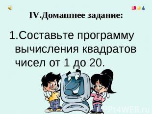 IV.Домашнее задание: 1.Составьте программу вычисления квадратов чисел от 1 до 20