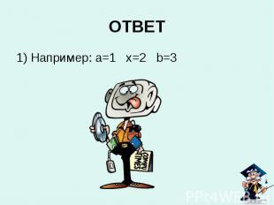 1) Например: a=1 x=2 b=3 ОТВЕТ