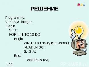 Program my;Program my;Var I,S,A: integer; Begin S:=1; FOR I:=1 TO 10 DO Begin WR