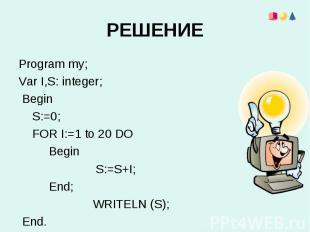 Program my;Program my;Var I,S: integer; Begin S:=0; FOR I:=1 to 20 DO Begin S:=S