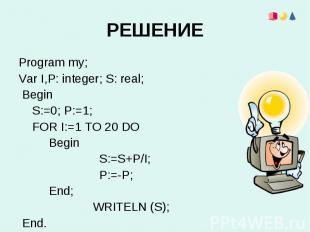 Program my;Program my;Var I,Р: integer; S: real; Begin S:=0; P:=1; FOR I:=1 TO 2