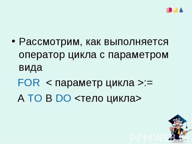 Рассмотрим, как выполняется оператор цикла с параметром вида FOR < параметр цикла >:= А ТО В DO