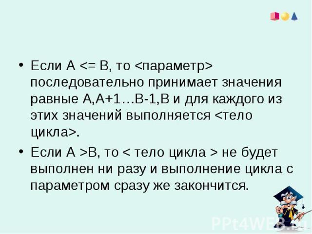 Если А В, то < тело цикла > не будет выполнен ни разу и выполнение цикла с параметром сразу же закончится.