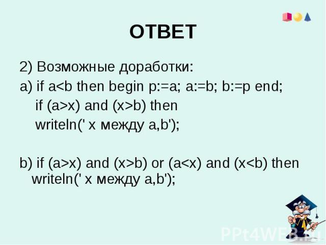 2) Возможные доработки:a) if ax) and (x>b) then writeln(' x между a,b');b) if (a>x) and (x>b) оr (a