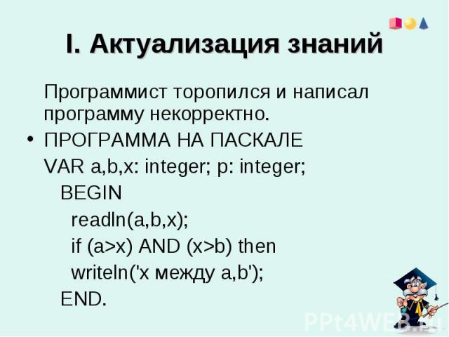 I. Актуализация знаний Программист торопился и написал программу некорректно. ПРОГРАММА НА ПАСКАЛЕ VAR a,b,x: integer; p: integer; BEGIN readln(a,b,x); if (a>x) AND (x>b) then writeln(\'x между a,b\'); END.