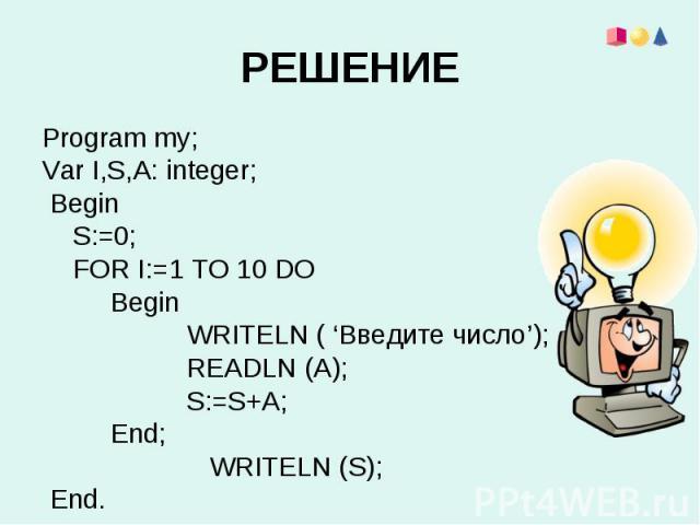 Program my;Var I,S,A: integer; Begin S:=0; FOR I:=1 TO 10 DO Begin WRITELN ( 'Введите число'); READLN (A) S:=S WRITELN (S) End.