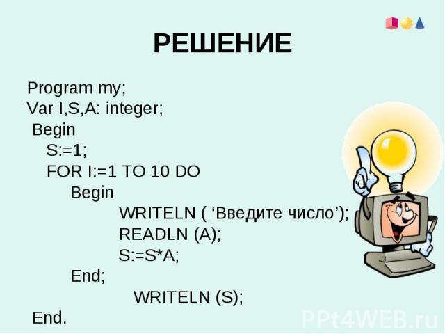Program my;Program my;Var I,S,A: integer; Begin S:=1; FOR I:=1 TO 10 DO Begin WRITELN ( 'Введите число'); READLN (A); S:=S*A; End; WRITELN (S); End.