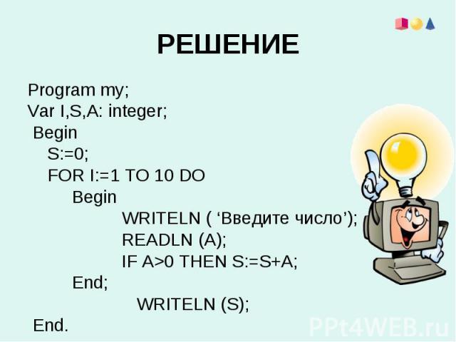 Program my;Program my;Var I,S,A: integer; Begin S:=0; FOR I:=1 TO 10 DO Begin WRITELN ( 'Введите число'); READLN (A); IF A>0 THEN S:=S+A; End; WRITELN (S); End.