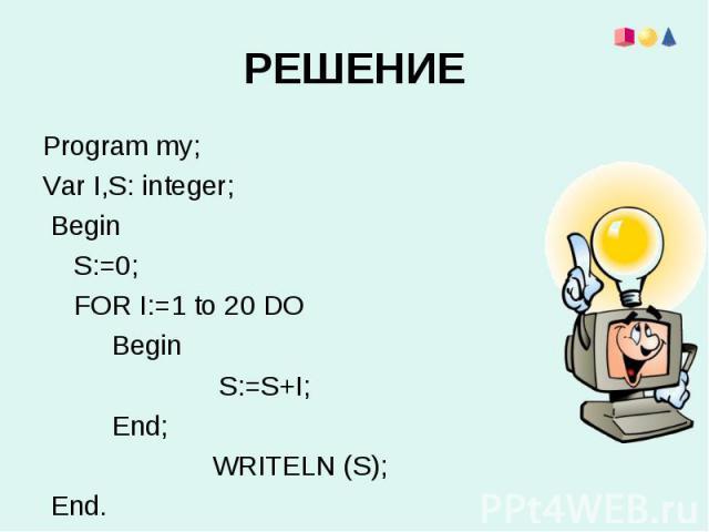 Program my;Program my;Var I,S: integer; Begin S:=0; FOR I:=1 to 20 DO Begin S:=S+I; End; WRITELN (S); End.