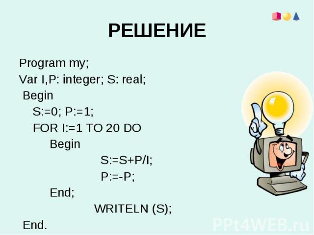 Program my;Program my;Var I,Р: integer; S: real; Begin S:=0; P:=1; FOR I:=1 TO 20 DO Begin S:=S+P/I; P:=-P; End; WRITELN (S); End.