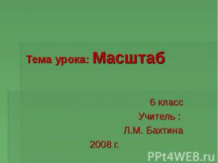 6 класс Учитель : Л.М. Бахтина 2008 г. Тема урока: Масштаб