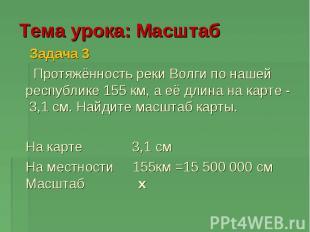 Тема урока: Масштаб Задача 3 Протяжённость реки Волги по нашей республике 155 км