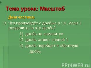 Тема урока: Масштаб Диагностика: 3. Что произойдёт с дробью a : b , если 1 разде