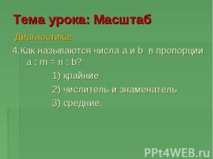 Тема урока: Масштаб Диагностика: 4.Как называются числа a и b в пропорции a : m