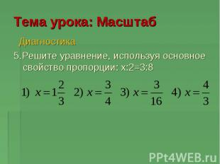 Тема урока: Масштаб Диагностика 5.Решите уравнение, используя основное свойство
