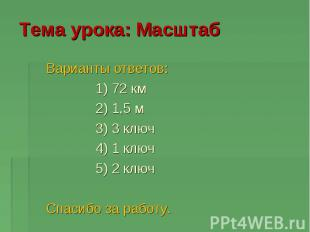 Тема урока: Масштаб Варианты ответов: 1) 72 км 2) 1,5 м 3) 3 ключ 4) 1 ключ 5) 2