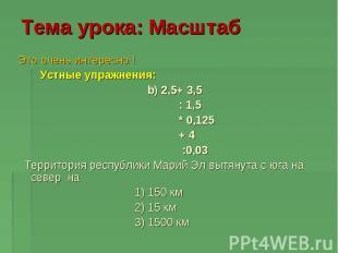 Тема урока: Масштаб Это очень интересно ! Устные упражнения: b) 2,5+ 3,5 : 1,5 *
