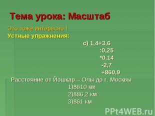 Тема урока: Масштаб Это тоже интересно ! Устные упражнения: c) 1,4+3,6 :0,25 *0,