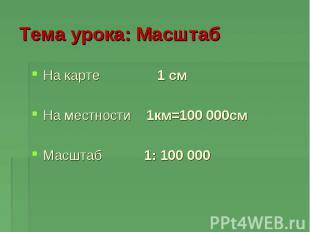На карте 1 см На местности 1км=100 000см Масштаб 1: 100 000 Тема урока: Масштаб
