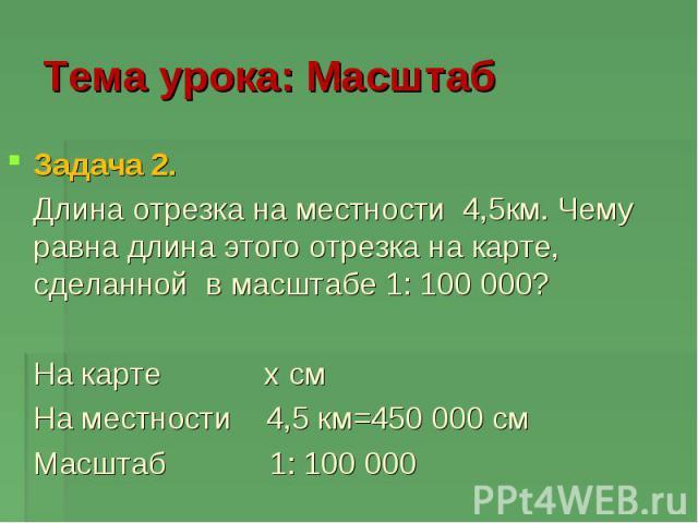 Тема урока: Масштаб Задача 2. Длина отрезка на местности 4,5км. Чему равна длина этого отрезка на карте, сделанной в масштабе 1: 100 000? На карте x см На местности 4,5 км=450 000 см Масштаб 1: 100 000