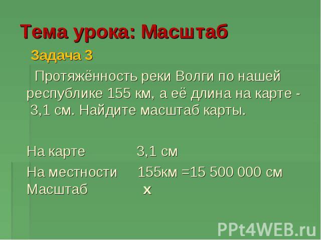 Тема урока: Масштаб Задача 3 Протяжённость реки Волги по нашей республике 155 км, а её длина на карте - 3,1 см. Найдите масштаб карты. На карте 3,1 см На местности 155км =15 500 000 см Масштаб x