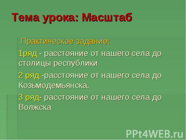 Тема урока: Масштаб Практическое задание: 1ряд - расстояние от нашего села до столицы республики 2 ряд -расстояние от нашего села до Козьмодемьянска. 3 ряд- расстояние от нашего села до Волжска