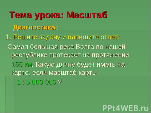 Тема урока: Масштаб Диагностика : 1. Решите задачу и напишите ответ: Самая большая река Волга по нашей республике протекает на протяжении 155 км. Какую длину будет иметь на карте, если масштаб карты 1 : 5 000 000 ?