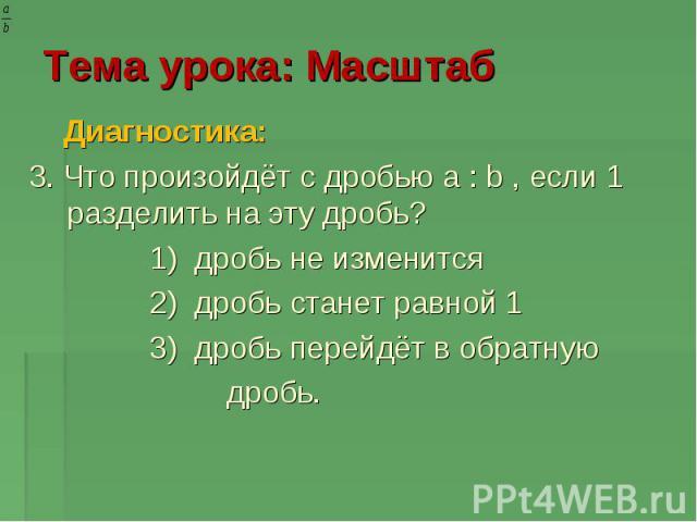 Тема урока: Масштаб Диагностика: 3. Что произойдёт с дробью a : b , если 1 разделить на эту дробь? 1) дробь не изменится 2) дробь станет равной 1 3) дробь перейдёт в обратную дробь.