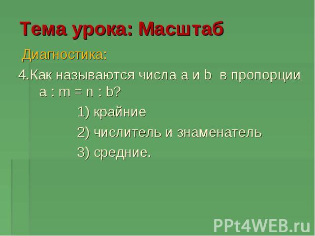 Тема урока: Масштаб Диагностика: 4.Как называются числа a и b в пропорции a : m = n : b? 1) крайние 2) числитель и знаменатель 3) средние.