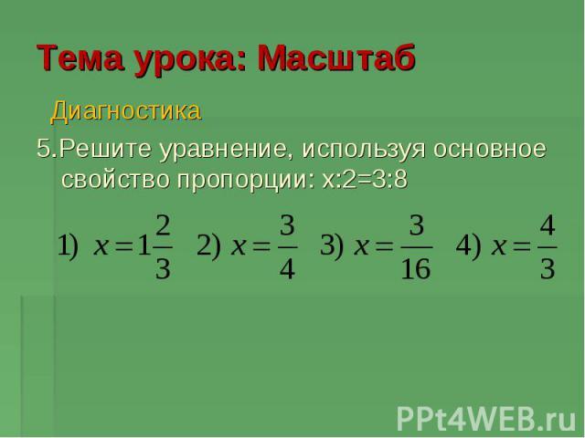 Тема урока: Масштаб Диагностика 5.Решите уравнение, используя основное свойство пропорции: x:2=3:8