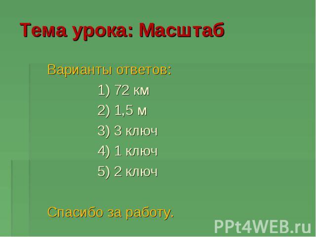 Тема урока: Масштаб Варианты ответов: 1) 72 км 2) 1,5 м 3) 3 ключ 4) 1 ключ 5) 2 ключ Спасибо за работу.