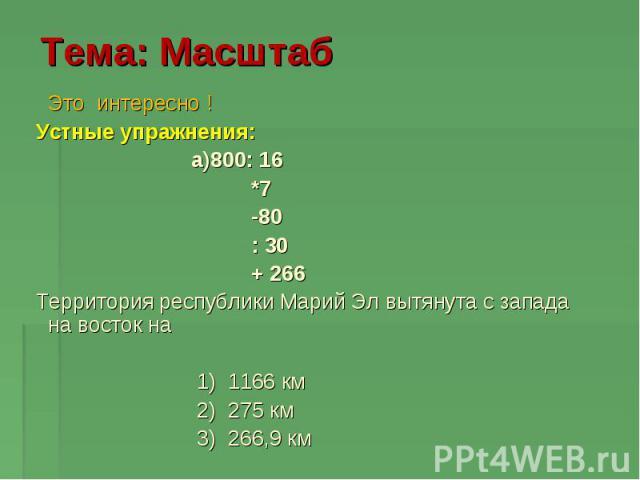 Тема: Масштаб Это интересно ! Устные упражнения: a)800: 16 *7 -80 : 30 + 266 Территория республики Марий Эл вытянута с запада на восток на 1) 1166 км 2) 275 км 3) 266,9 км