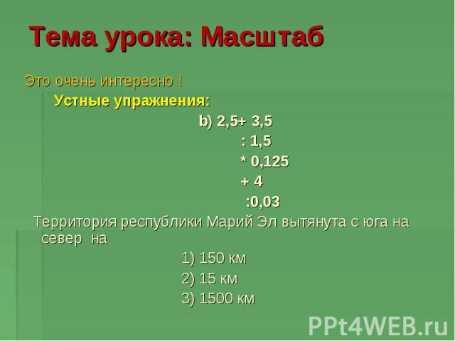 Тема урока: Масштаб Это очень интересно ! Устные упражнения: b) 2,5+ 3,5 : 1,5 * 0,125 + 4 :0,03 Территория республики Марий Эл вытянута с юга на север на 1) 150 км 2) 15 км 3) 1500 км