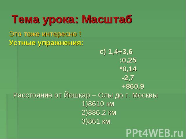 Тема урока: Масштаб Это тоже интересно ! Устные упражнения: c) 1,4+3,6 :0,25 *0,14 -2,7 +860,9 Расстояние от Йошкар – Олы до г. Москвы 1)8610 км 2)886,2 км 3)861 км