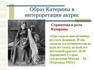 Стрепетова в роли Катерины «Она создала нам мученицу, русскую женщину. И мы увид