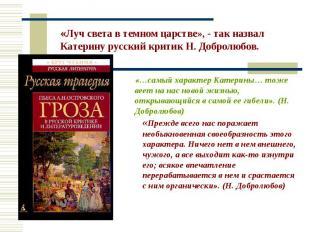 «Луч света в темном царстве», - так назвал Катерину русский критик Н. Добролюбов