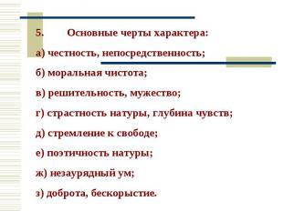 5. Основные черты характера: а) честность, непосредственность; б) моральная чист