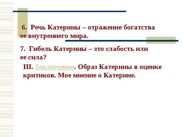 6. Речь Катерины – отражение богатства ее внутреннего мира. 7. Гибель Катерины – это слабость или ее сила? III. Заключение. Образ Катерины в оценке критиков. Мое мнение о Катерине.