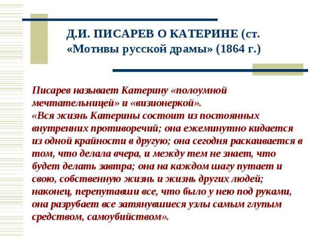 Д.И. ПИСАРЕВ О КАТЕРИНЕ (ст. «Мотивы русской драмы» (1864 г.) Писарев называет Катерину «полоумной мечтательницей» и «визионеркой». «Вся жизнь Катерины состоит из постоянных внутренних противоречий; она ежеминутно кидается из одной крайности в другу…