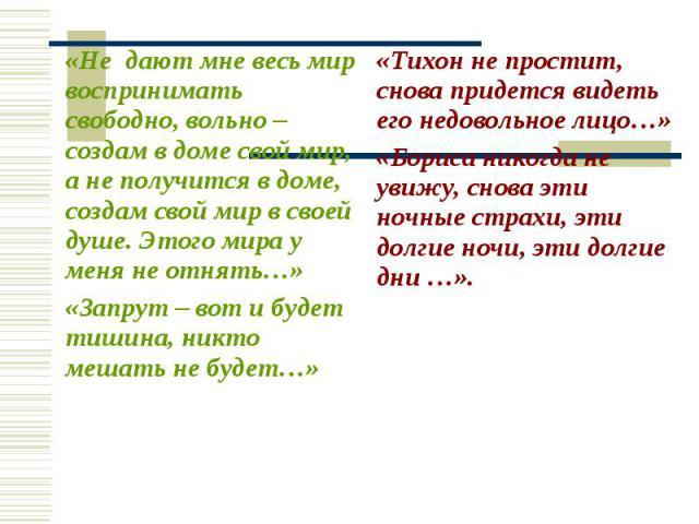 «Тихон не простит, снова придется видеть его недовольное лицо…» «Бориса никогда не увижу, снова эти ночные страхи, эти долгие ночи, эти долгие дни …». «Не дают мне весь мир воспринимать свободно, вольно – создам в доме свой мир, а не получится в дом…