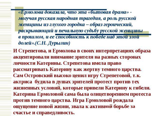 «Ермолова доказала, что эта «бытовая драма» - могучая русская народная трагедия, а роль русской женщины из глухого городка – образ героический, раскрывающий и печальную судьбу русской женщины в прошлом, и ее способность к победе над этой злой долей»…