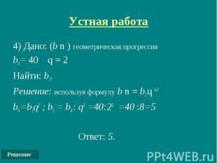 Решение Устная работа 4) Дано: (b n ) геометрическая прогрессия b4= 40 q = 2 Най